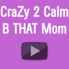 CraZy 2 Calm B THAT Mom