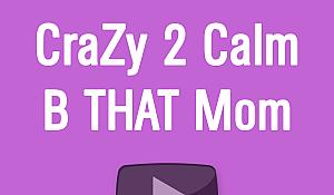 CraZy 2 Calm B THAT Mom